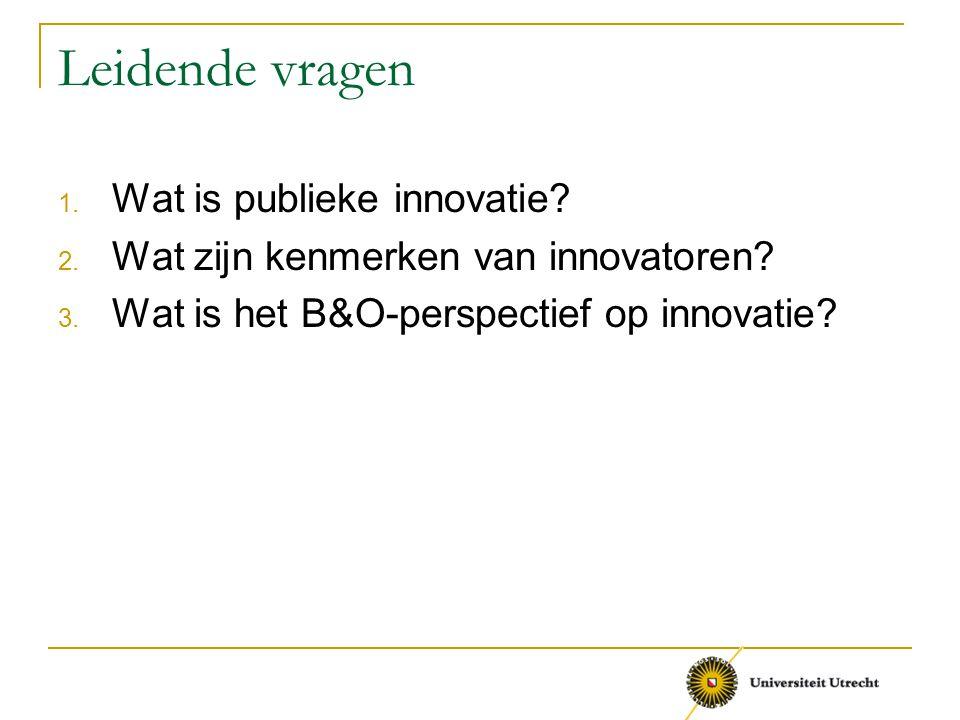 Leidende vragen 1. Wat is publieke innovatie? 2. Wat zijn kenmerken van innovatoren? 3. Wat is het B&O-perspectief op innovatie?