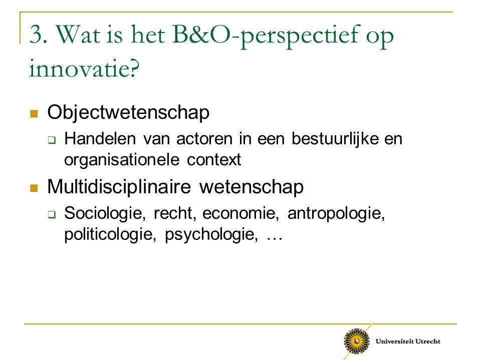 3. Wat is het B&O-perspectief op innovatie? Objectwetenschap  Handelen van actoren in een bestuurlijke en organisationele context Multidisciplinaire