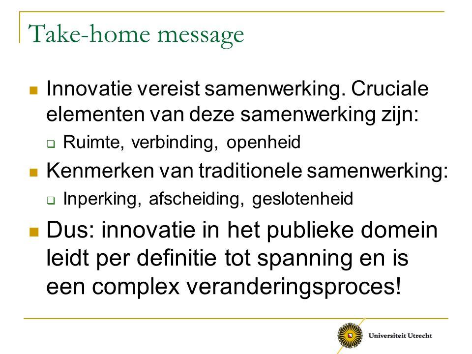 Take-home message Innovatie vereist samenwerking. Cruciale elementen van deze samenwerking zijn:  Ruimte, verbinding, openheid Kenmerken van traditio