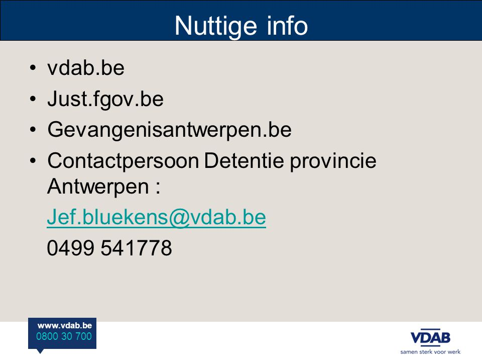 www.vdab.be 0800 30 700 Nuttige info vdab.be Just.fgov.be Gevangenisantwerpen.be Contactpersoon Detentie provincie Antwerpen : Jef.bluekens@vdab.be 04