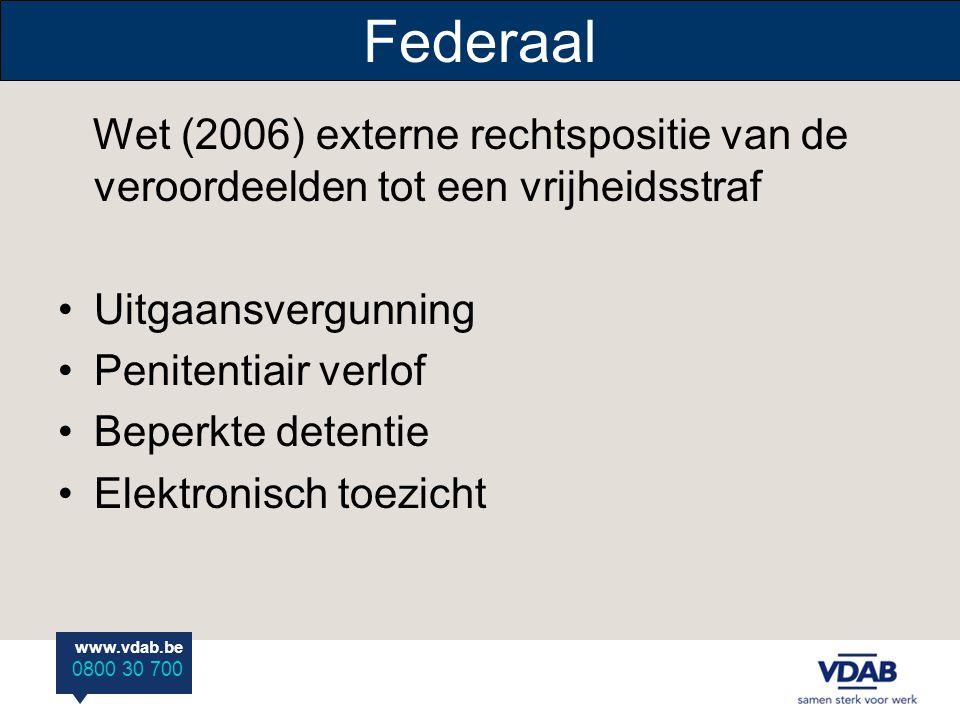 www.vdab.be 0800 30 700 Federaal Wet (2006) externe rechtspositie van de veroordeelden tot een vrijheidsstraf Uitgaansvergunning Penitentiair verlof Beperkte detentie Elektronisch toezicht