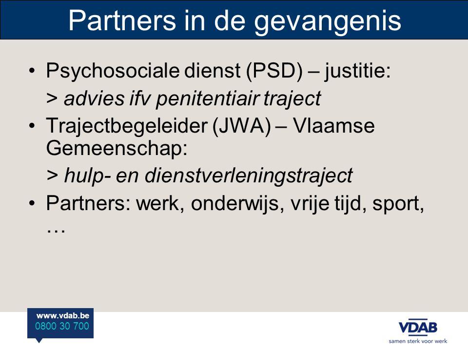 www.vdab.be 0800 30 700 Partners in de gevangenis Psychosociale dienst (PSD) – justitie: > advies ifv penitentiair traject Trajectbegeleider (JWA) – Vlaamse Gemeenschap: > hulp- en dienstverleningstraject Partners: werk, onderwijs, vrije tijd, sport, …