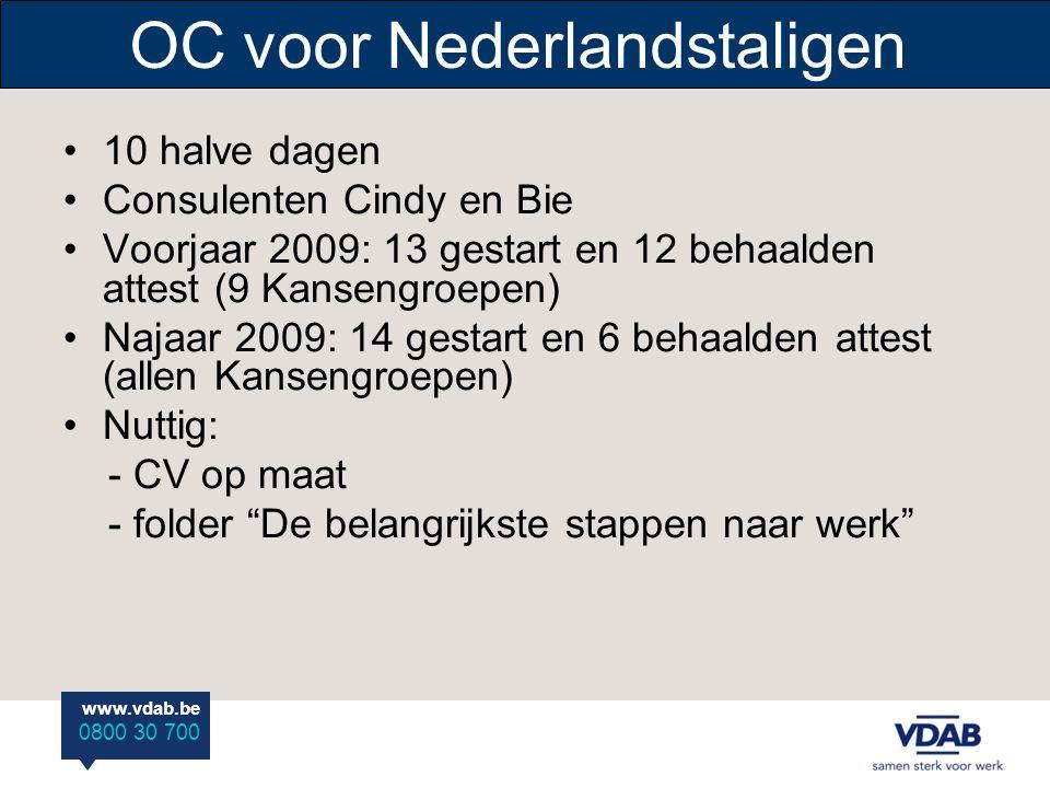 www.vdab.be 0800 30 700 OC voor Nederlandstaligen 10 halve dagen Consulenten Cindy en Bie Voorjaar 2009: 13 gestart en 12 behaalden attest (9 Kansengroepen) Najaar 2009: 14 gestart en 6 behaalden attest (allen Kansengroepen) Nuttig: - CV op maat - folder De belangrijkste stappen naar werk