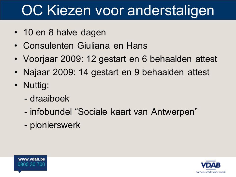 www.vdab.be 0800 30 700 OC Kiezen voor anderstaligen 10 en 8 halve dagen Consulenten Giuliana en Hans Voorjaar 2009: 12 gestart en 6 behaalden attest Najaar 2009: 14 gestart en 9 behaalden attest Nuttig: - draaiboek - infobundel Sociale kaart van Antwerpen - pionierswerk
