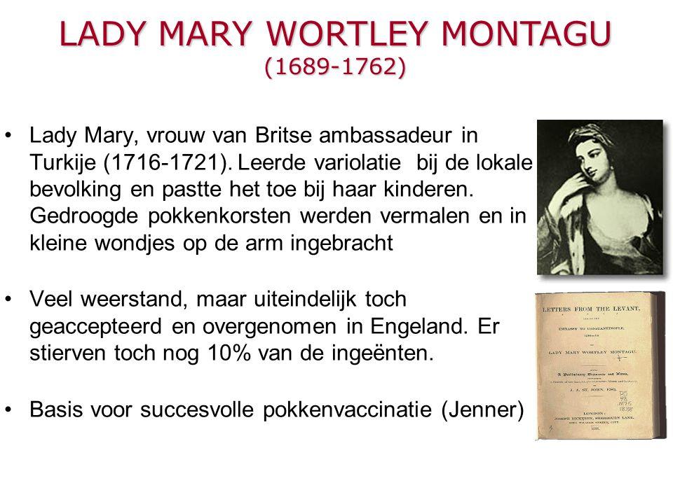LADY MARY WORTLEY MONTAGU (1689-1762) Lady Mary, vrouw van Britse ambassadeur in Turkije (1716-1721). Leerde variolatie bij de lokale bevolking en pas