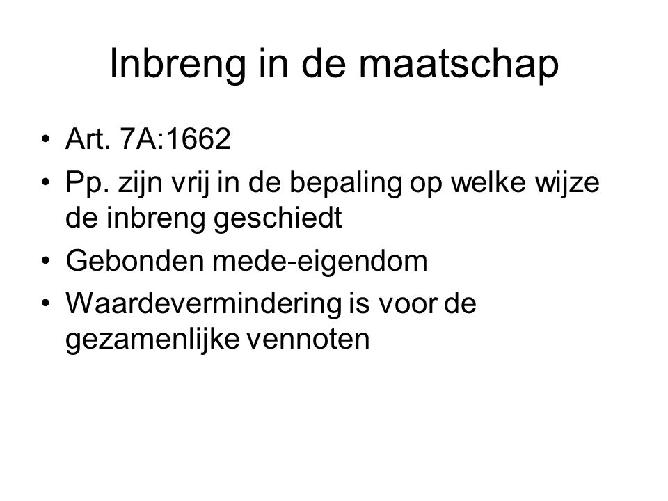 Inbreng in de maatschap Art. 7A:1662 Pp. zijn vrij in de bepaling op welke wijze de inbreng geschiedt Gebonden mede-eigendom Waardevermindering is voo