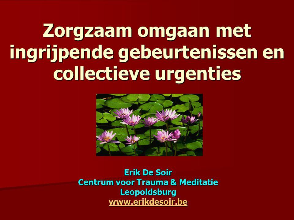 Zorgzaam omgaan met ingrijpende gebeurtenissen en collectieve urgenties Erik De Soir Centrum voor Trauma & Meditatie Leopoldsburg www.erikdesoir.be