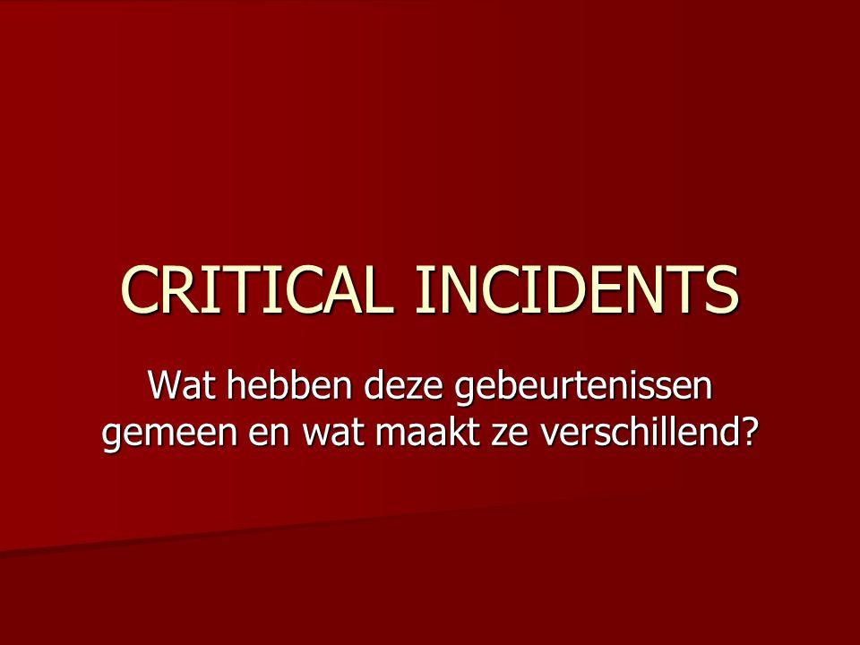 CRITICAL INCIDENTS Wat hebben deze gebeurtenissen gemeen en wat maakt ze verschillend?