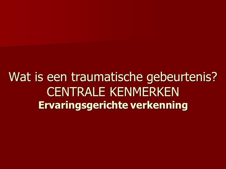 Wat is een traumatische gebeurtenis? CENTRALE KENMERKEN Ervaringsgerichte verkenning