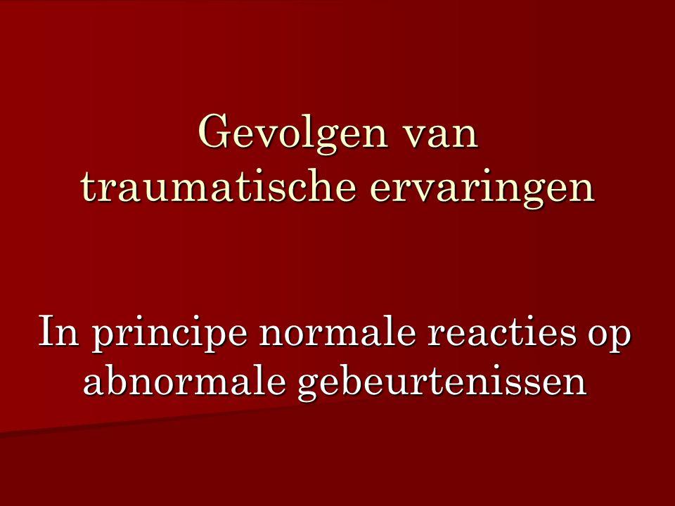 Gevolgen van traumatische ervaringen In principe normale reacties op abnormale gebeurtenissen