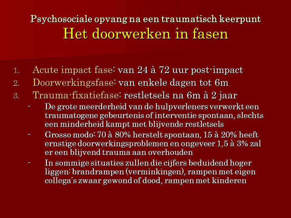 Psychosociale opvang na een traumatisch keerpunt Het doorwerken in fasen 1. Acute impact fase: van 24 à 72 uur post-impact 2. Doorwerkingsfase: van en