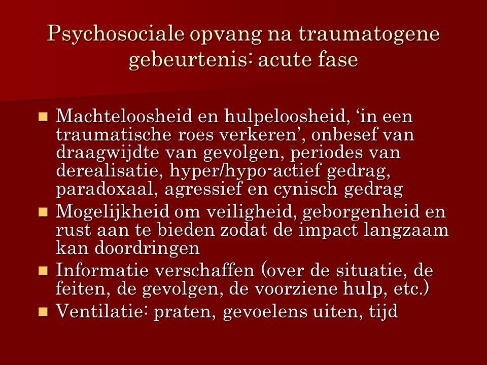 Psychosociale opvang na traumatogene gebeurtenis: acute fase Machteloosheid en hulpeloosheid, 'in een traumatische roes verkeren', onbesef van draagwi