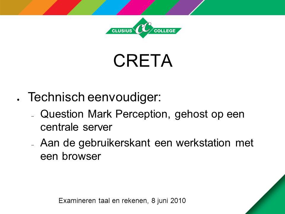 CRETA  Technisch eenvoudiger:  Question Mark Perception, gehost op een centrale server  Aan de gebruikerskant een werkstation met een browser Examineren taal en rekenen, 8 juni 2010