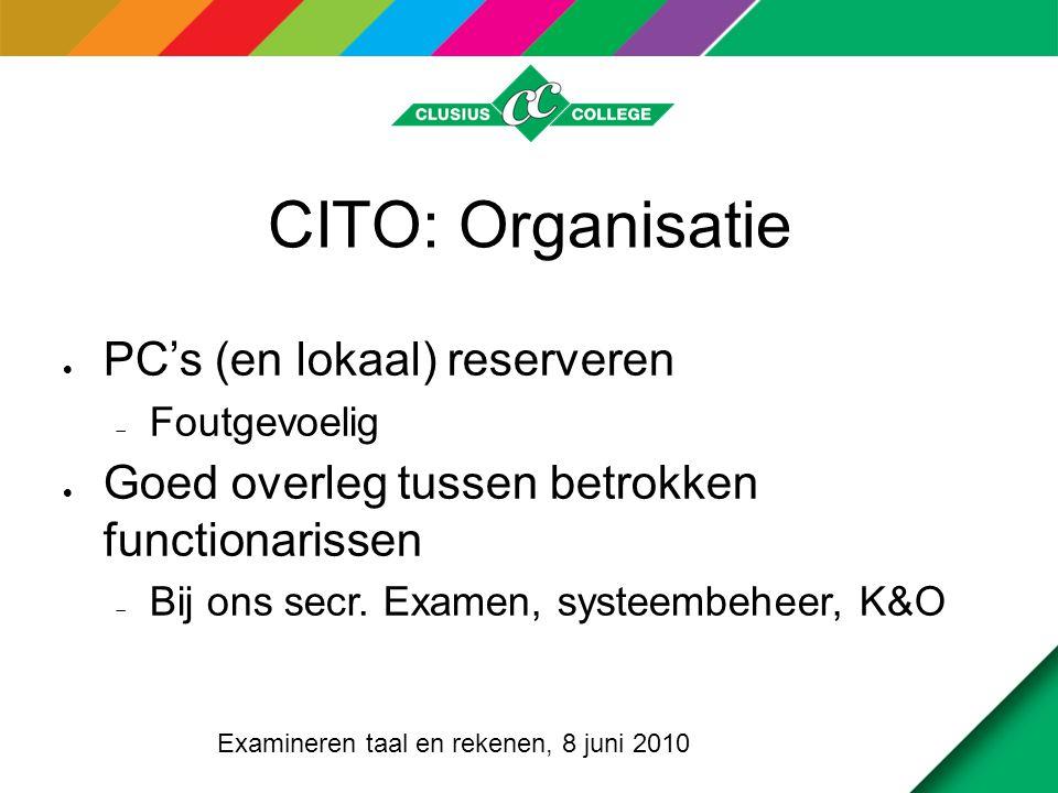 CITO: Organisatie (2)  Communicatie  Complex, vanwege  Software per vestiging / locatie  Verschillende dyslexievarianten  Verschillende planning per vestiging / locatie Examineren taal en rekenen, 8 juni 2010