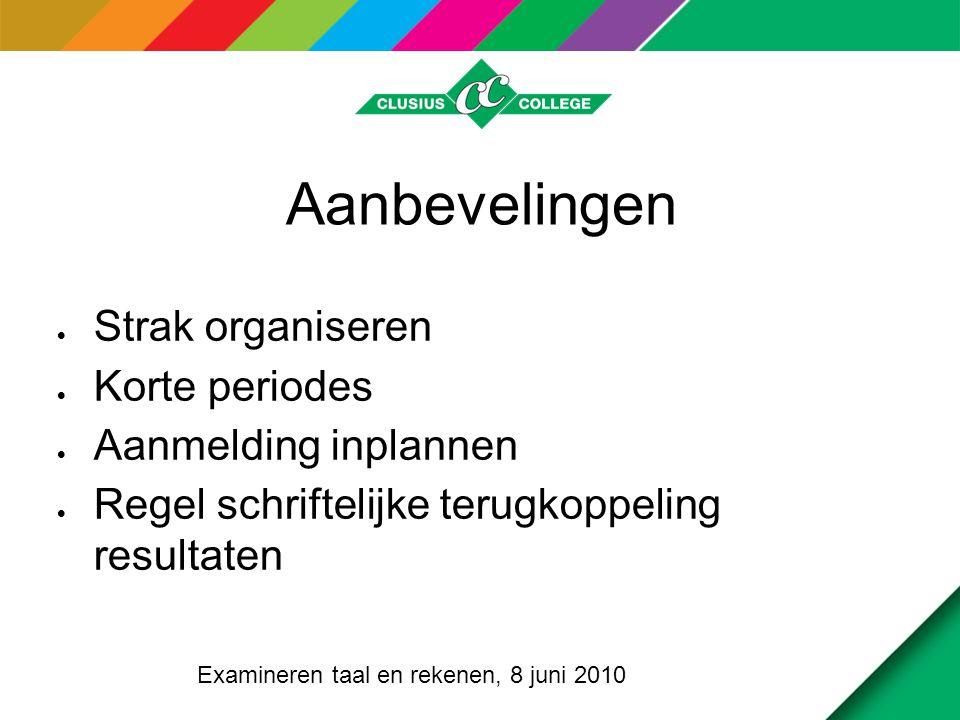 Aanbevelingen  Strak organiseren  Korte periodes  Aanmelding inplannen  Regel schriftelijke terugkoppeling resultaten Examineren taal en rekenen, 8 juni 2010