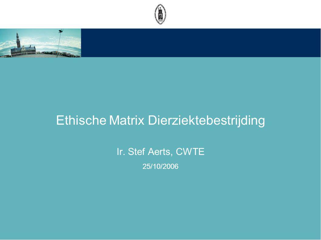 Ethische Matrix Dierziektebestrijding Ir. Stef Aerts, CWTE 25/10/2006