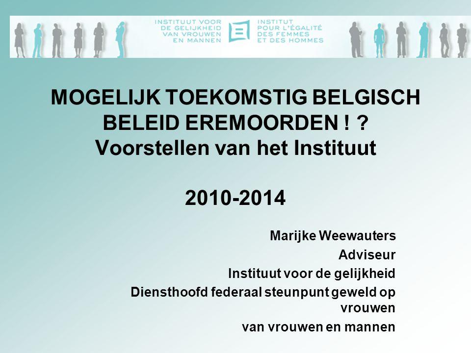 MOGELIJK TOEKOMSTIG BELGISCH BELEID EREMOORDEN ! ? Voorstellen van het Instituut 2010-2014 Marijke Weewauters Adviseur Instituut voor de gelijkheid Di