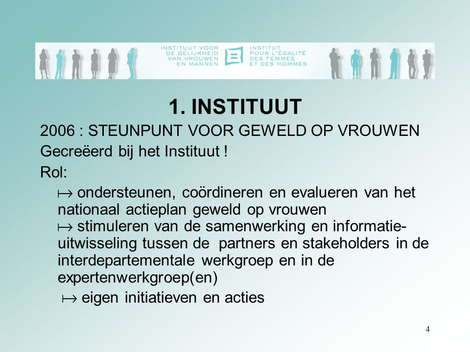 4 1. INSTITUUT 2006 : STEUNPUNT VOOR GEWELD OP VROUWEN Gecreëerd bij het Instituut ! Rol:  ondersteunen, coördineren en evalueren van het nationaal a