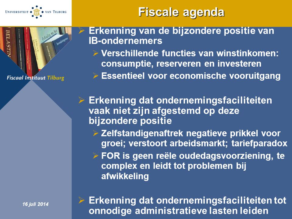 Fiscaal Instituut Tilburg 16 juli 2014 Minder faciliteiten en minder regels  Opgaan van verschillende faciliteiten in één geïntegreerde ondernemersfaciliteit  Winstbox  Eerste helft 2012 verkennende nota  Geleidelijke invoering  Stappen in de aanloop naar winstbox:  Per 2012 budgettair neutraal omzetten van de zelfstandigenaftrek in een vast bedrag onafhankelijk van de hoogte van de winst (circa € 7.200; wordt niet geïndexeerd)  Handhaven van de MKB-winstvrijstelling op ten minste 12%  Op termijn afschaffen van het urencriterium  Opgaan van FOR, meewerkaftrek en stakingsaftrek in MKB-winstvrijstelling  Erkenning dat ondernemingsfaciliteiten tot onnodige administratieve lasten leiden