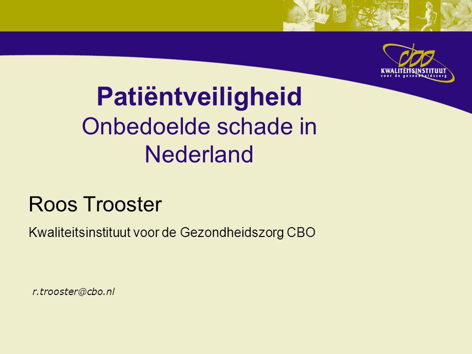 Patiëntveiligheid Onbedoelde schade in Nederland Roos Trooster Kwaliteitsinstituut voor de Gezondheidszorg CBO r.trooster@cbo.nl
