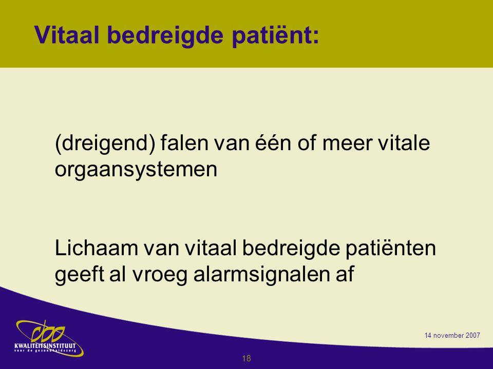 14 november 2007 18 Vitaal bedreigde patiënt: (dreigend) falen van één of meer vitale orgaansystemen Lichaam van vitaal bedreigde patiënten geeft al vroeg alarmsignalen af