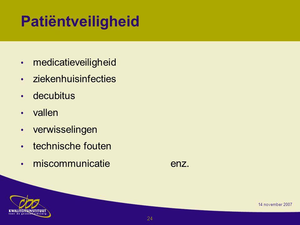 14 november 2007 24 Patiëntveiligheid medicatieveiligheid ziekenhuisinfecties decubitus vallen verwisselingen technische fouten miscommunicatie enz.