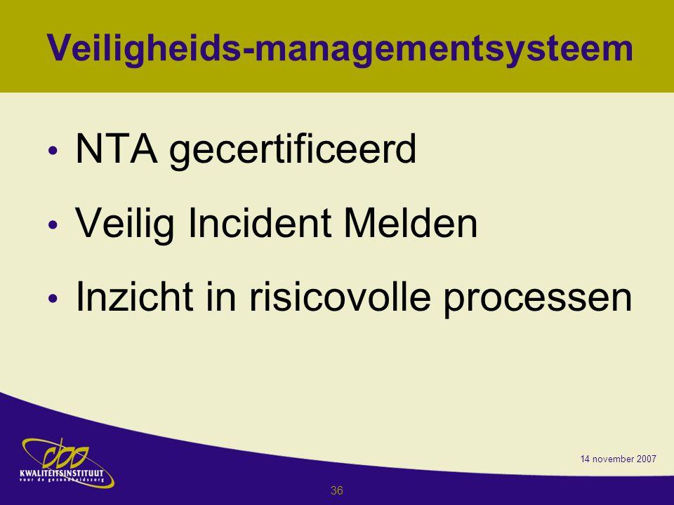 14 november 2007 36 Veiligheids-managementsysteem NTA gecertificeerd Veilig Incident Melden Inzicht in risicovolle processen
