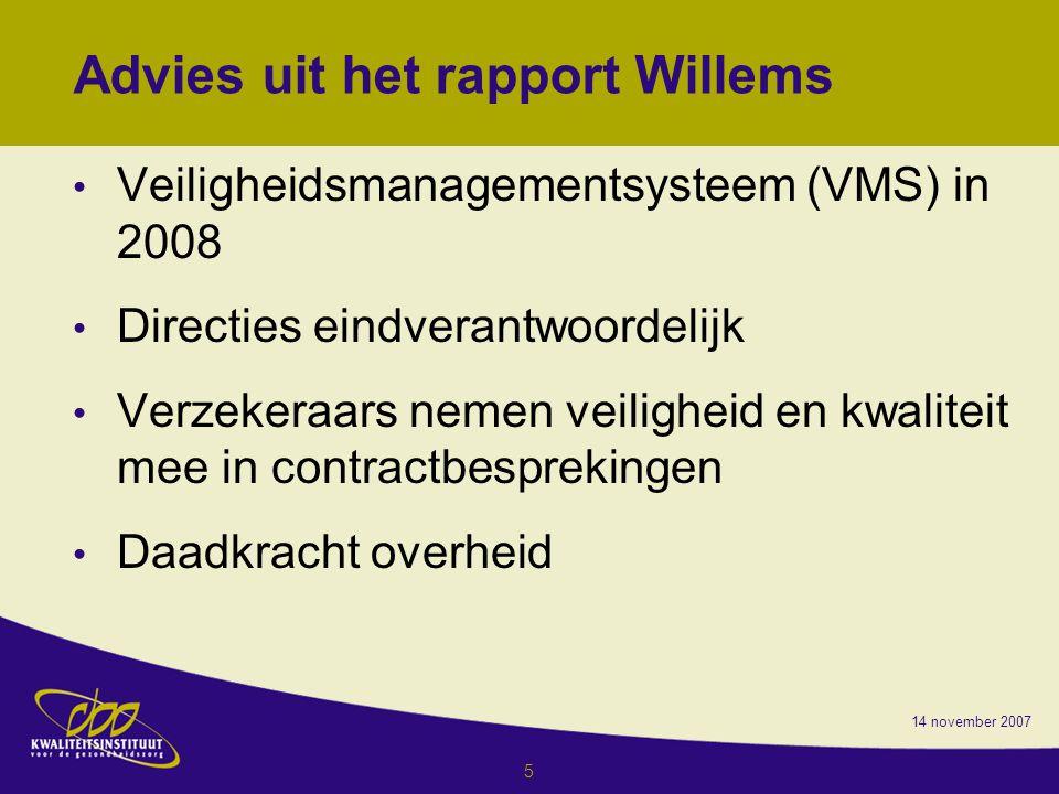 14 november 2007 5 Advies uit het rapport Willems Veiligheidsmanagementsysteem (VMS) in 2008 Directies eindverantwoordelijk Verzekeraars nemen veiligheid en kwaliteit mee in contractbesprekingen Daadkracht overheid