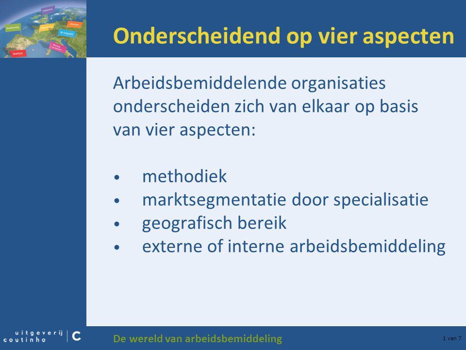 De wereld van arbeidsbemiddeling 1 van 7 Onderscheidend op vier aspecten Arbeidsbemiddelende organisaties onderscheiden zich van elkaar op basis van vier aspecten: methodiek marktsegmentatie door specialisatie geografisch bereik externe of interne arbeidsbemiddeling