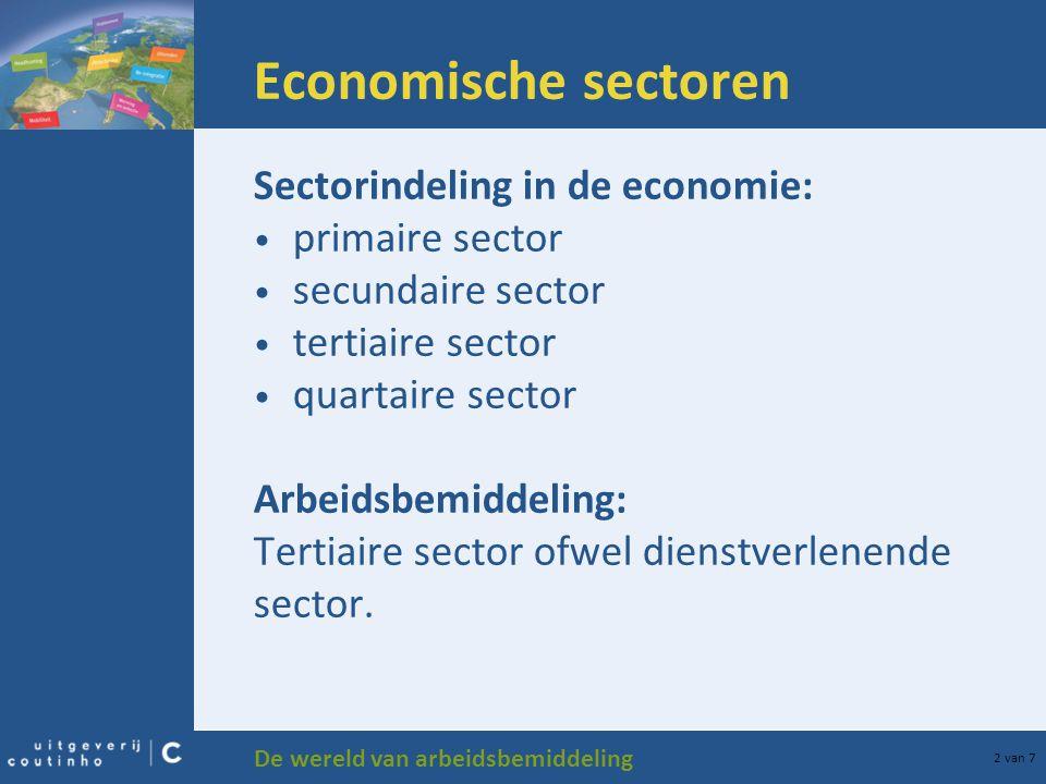 De wereld van arbeidsbemiddeling 2 van 7 Economische sectoren Sectorindeling in de economie: primaire sector secundaire sector tertiaire sector quartaire sector Arbeidsbemiddeling: Tertiaire sector ofwel dienstverlenende sector.