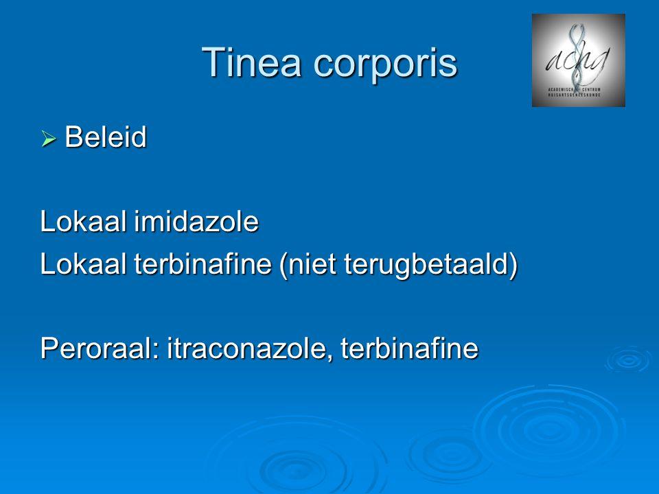 Tinea corporis  Beleid Lokaal imidazole Lokaal terbinafine (niet terugbetaald) Peroraal: itraconazole, terbinafine
