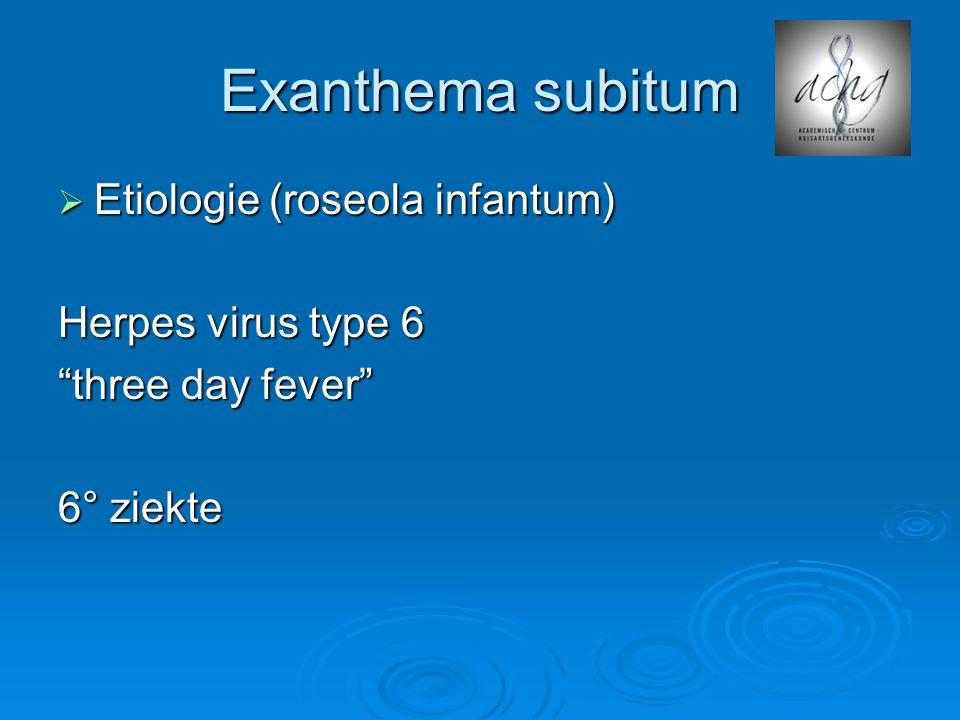 "Exanthema subitum  Etiologie (roseola infantum) Herpes virus type 6 ""three day fever"" 6° ziekte"