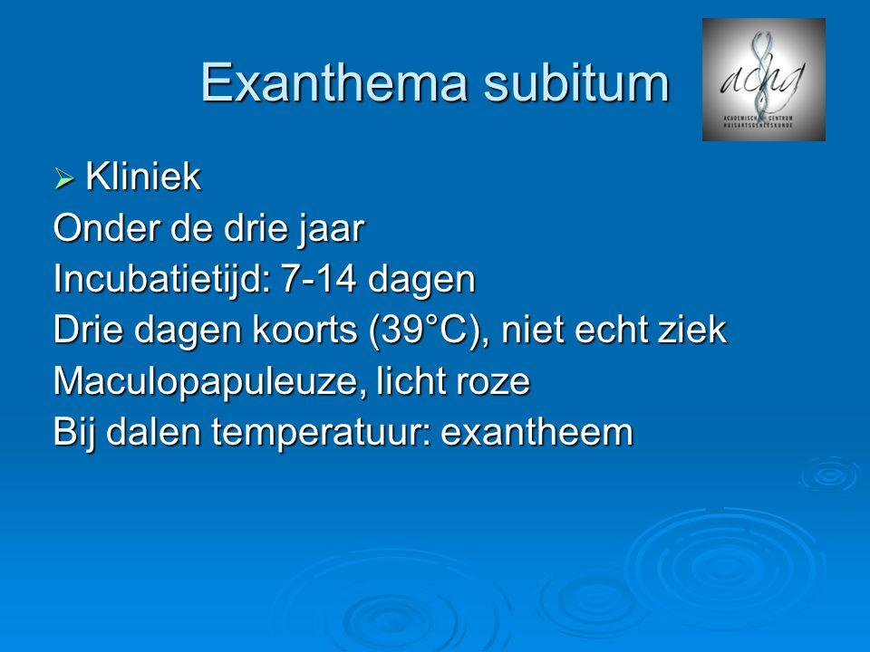 Exanthema subitum  Kliniek Onder de drie jaar Incubatietijd: 7-14 dagen Drie dagen koorts (39°C), niet echt ziek Maculopapuleuze, licht roze Bij dalen temperatuur: exantheem