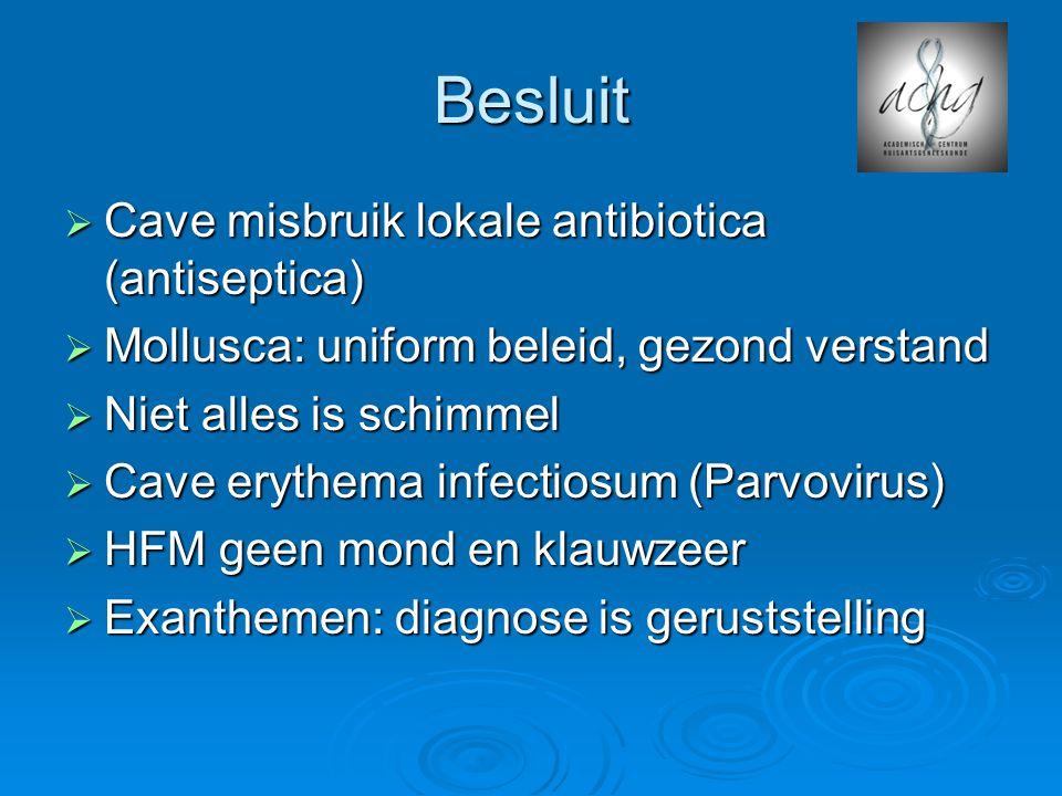 Besluit  Cave misbruik lokale antibiotica (antiseptica)  Mollusca: uniform beleid, gezond verstand  Niet alles is schimmel  Cave erythema infectiosum (Parvovirus)  HFM geen mond en klauwzeer  Exanthemen: diagnose is geruststelling