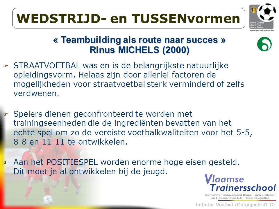 Initiator Voetbal (Getuigschrift C) WEDSTRIJD- en TUSSENvormen « Teambuilding als route naar succes » Rinus MICHELS (2000)  STRAATVOETBAL was en is de belangrijkste natuurlijke opleidingsvorm.