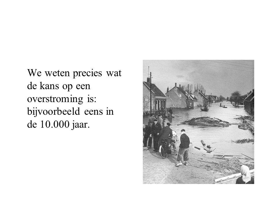 We weten precies wat de kans op een overstroming is: bijvoorbeeld eens in de 10.000 jaar.