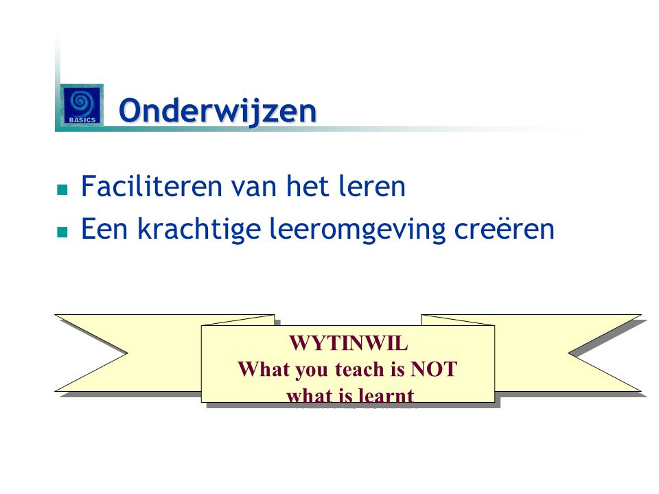 Onderwijzen Faciliteren van het leren Een krachtige leeromgeving creëren WYTINWIL What you teach is NOT what is learnt WYTINWIL What you teach is NOT