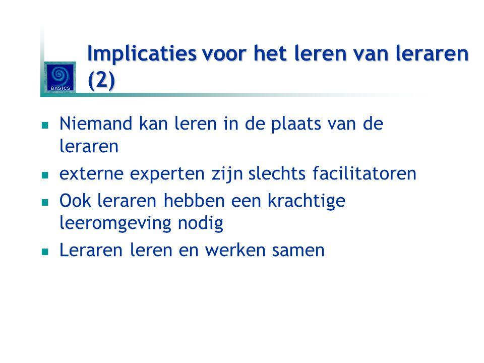 Implicaties voor het leren van leraren (2) Niemand kan leren in de plaats van de leraren externe experten zijn slechts facilitatoren Ook leraren hebbe