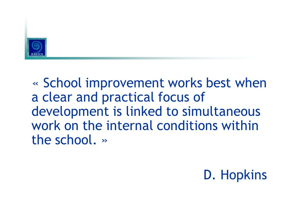 « School improvement works best when a clear and practical focus of development is linked to simultaneous work on the internal conditions within the s