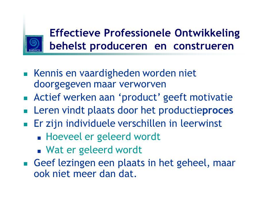 Effectieve Professionele Ontwikkeling behelst produceren en construeren Kennis en vaardigheden worden niet doorgegeven maar verworven Actief werken aa