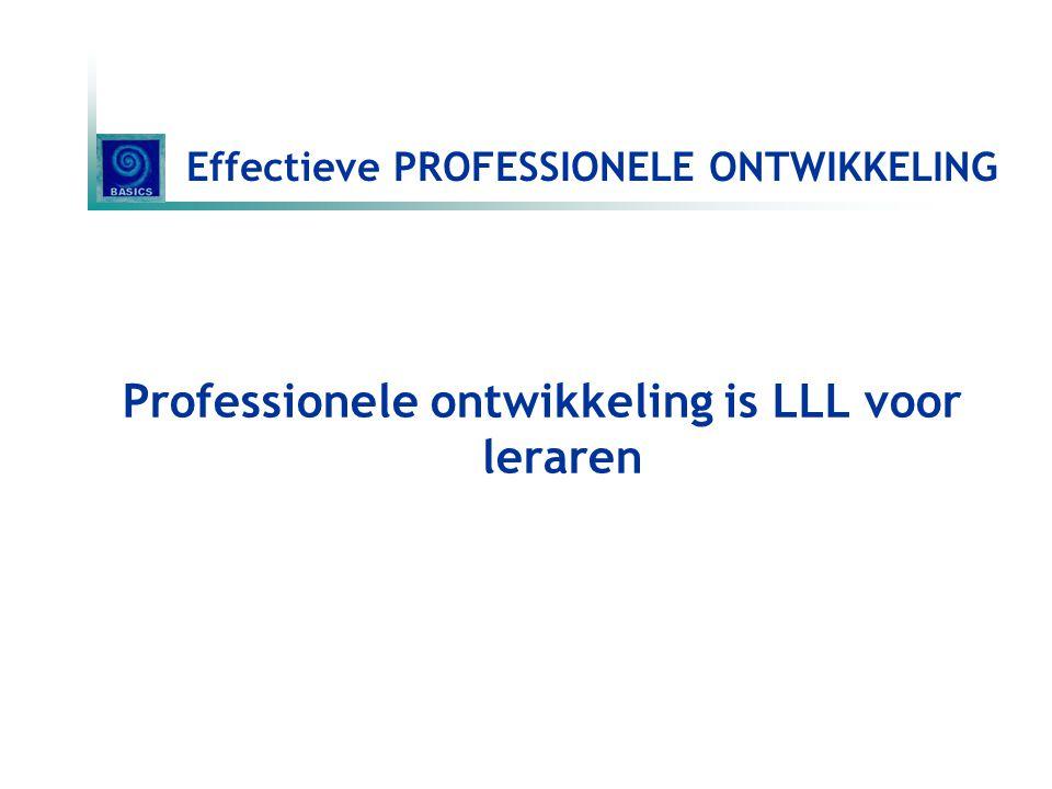 Effectieve PROFESSIONELE ONTWIKKELING Professionele ontwikkeling is LLL voor leraren