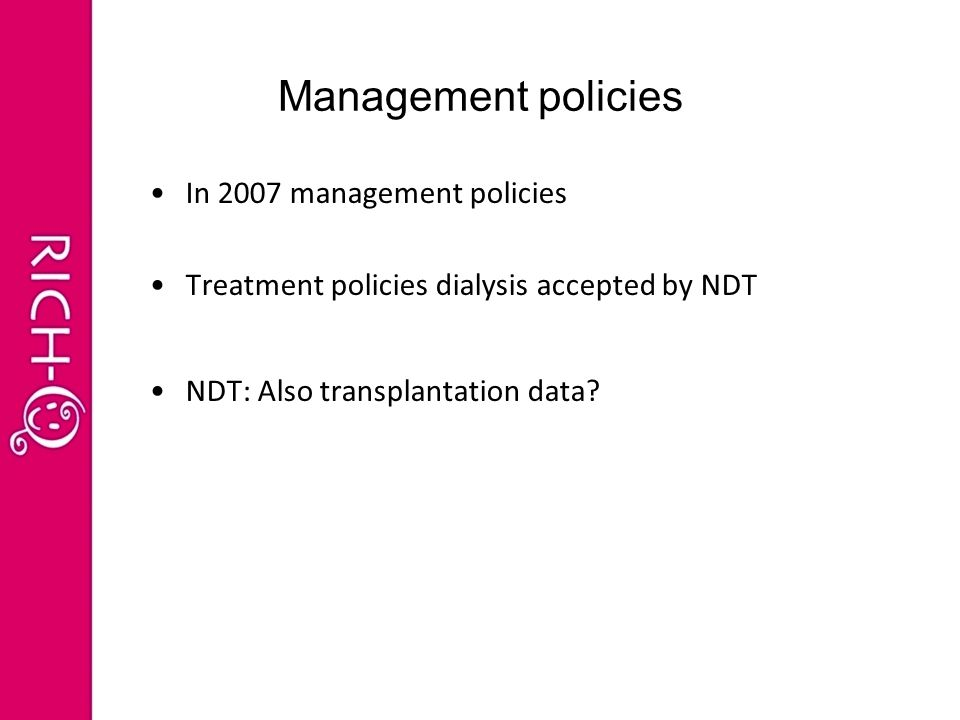 Management policies In 2007 management policies Treatment policies dialysis accepted by NDT NDT: Also transplantation data?