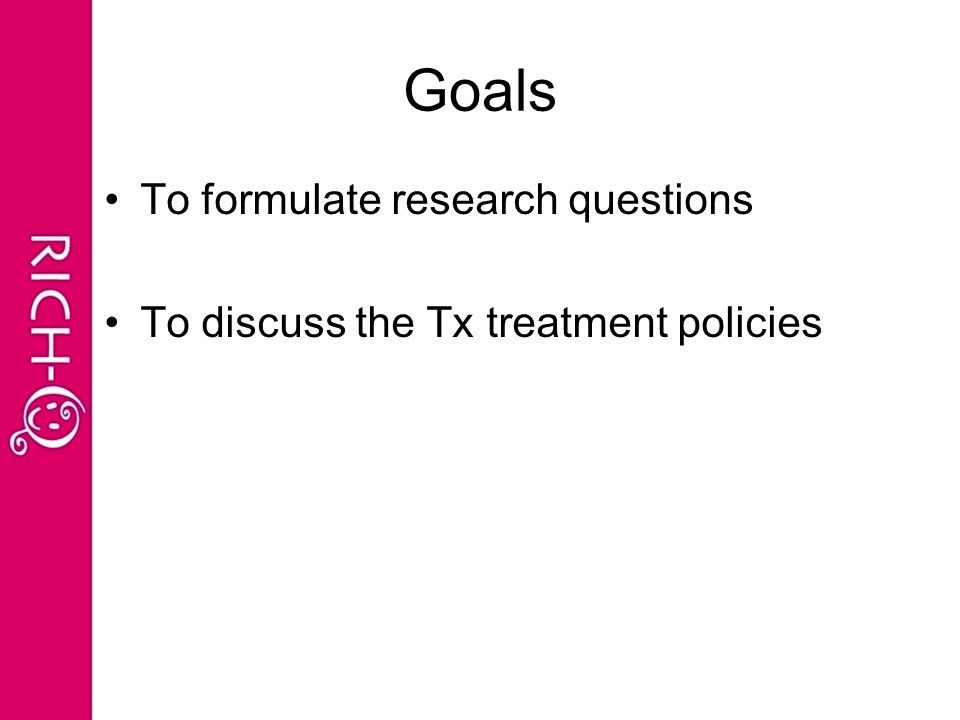 To formulate research questions To discuss the Tx treatment policies Goals