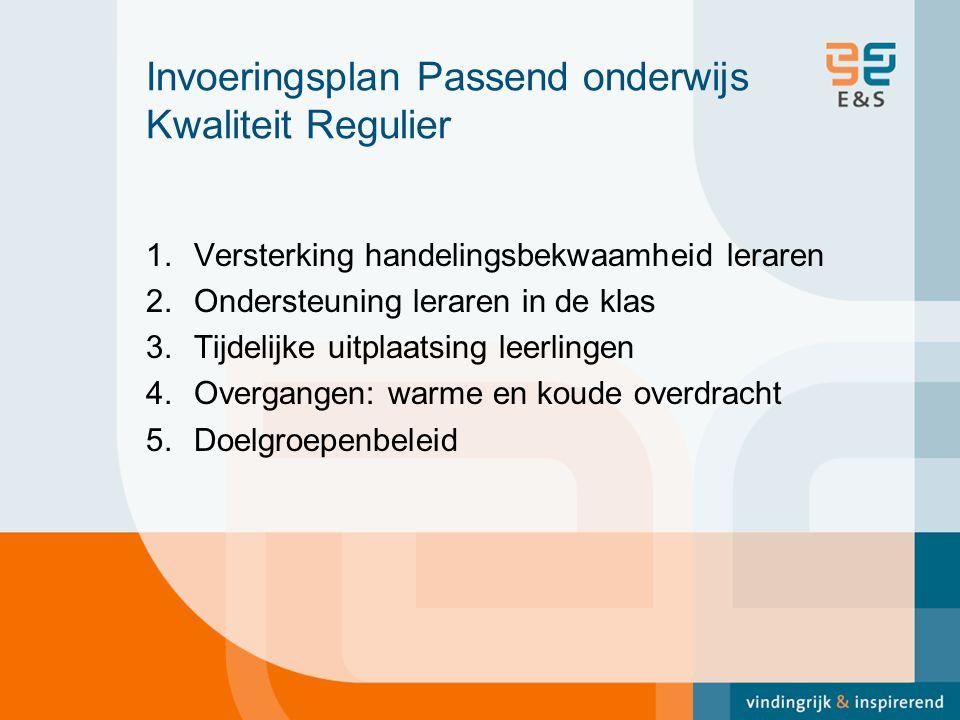 Invoeringsplan Passend onderwijs Kwaliteit Regulier 1.Versterking handelingsbekwaamheid leraren 2.Ondersteuning leraren in de klas 3.Tijdelijke uitplaatsing leerlingen 4.Overgangen: warme en koude overdracht 5.Doelgroepenbeleid