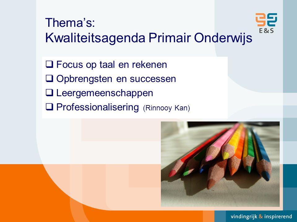 Thema's: Kwaliteitsagenda Primair Onderwijs  Focus op taal en rekenen  Opbrengsten en successen  Leergemeenschappen  Professionalisering (Rinnooy Kan)