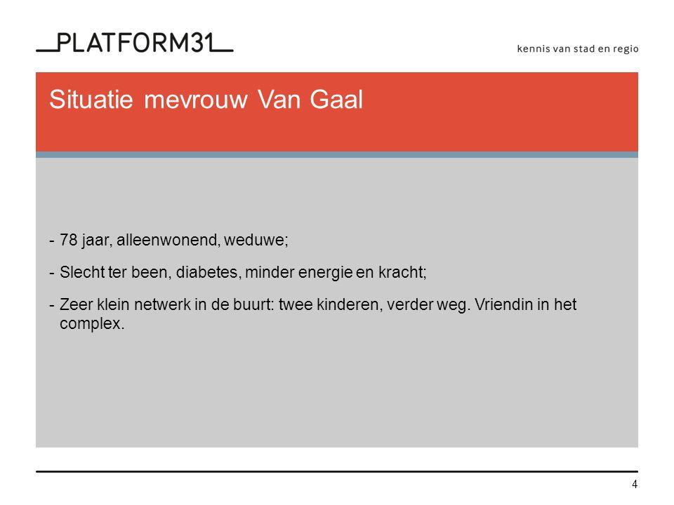 Situatie mevrouw Van Gaal -78 jaar, alleenwonend, weduwe; -Slecht ter been, diabetes, minder energie en kracht; -Zeer klein netwerk in de buurt: twee