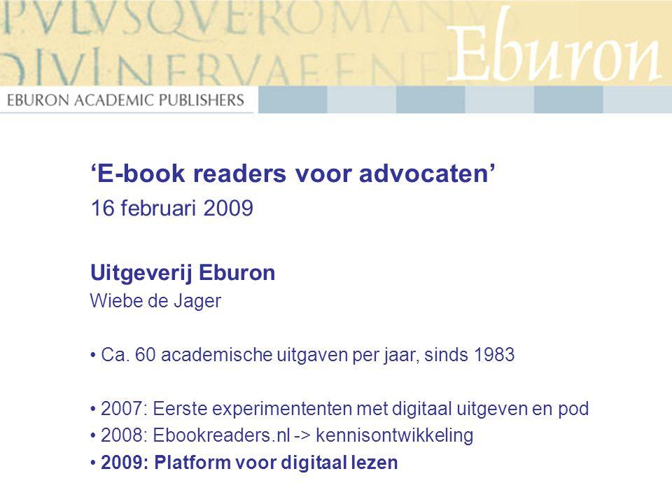 'E-book readers voor advocaten' 16 februari 2009 Uitgeverij Eburon Wiebe de Jager Ca. 60 academische uitgaven per jaar, sinds 1983 2007: Eerste experi