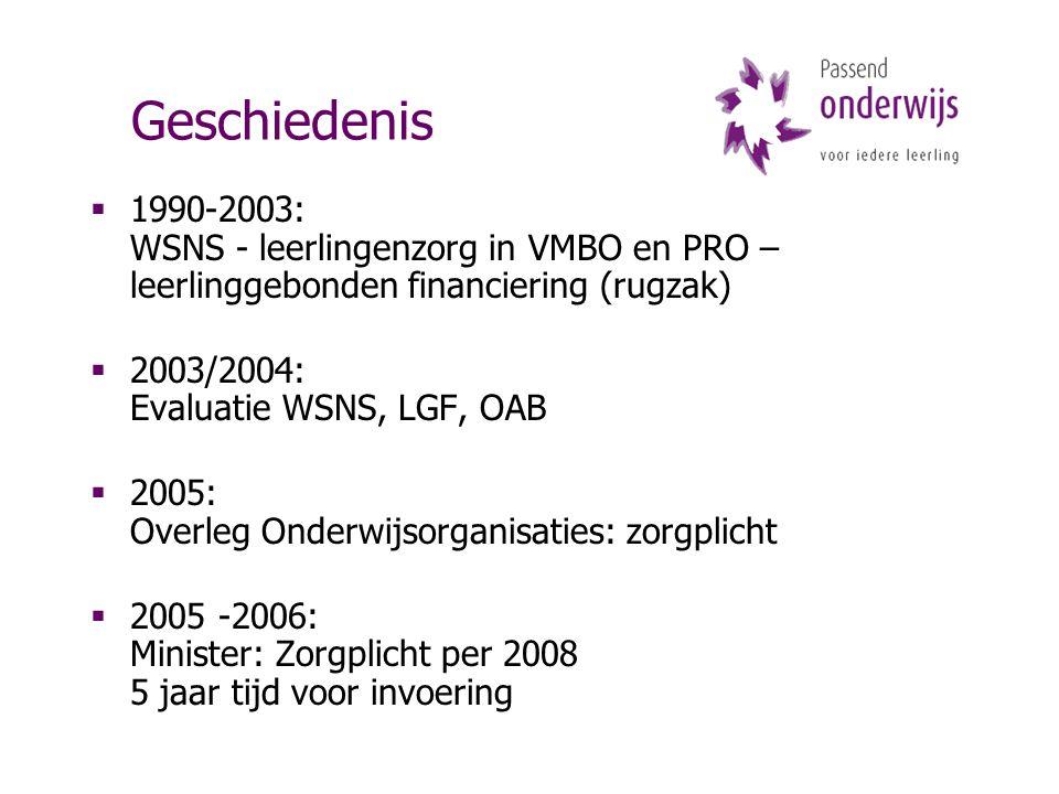 Geschiedenis  1990-2003: WSNS - leerlingenzorg in VMBO en PRO – leerlinggebonden financiering (rugzak)  2003/2004: Evaluatie WSNS, LGF, OAB  2005: Overleg Onderwijsorganisaties: zorgplicht  2005 -2006: Minister: Zorgplicht per 2008 5 jaar tijd voor invoering
