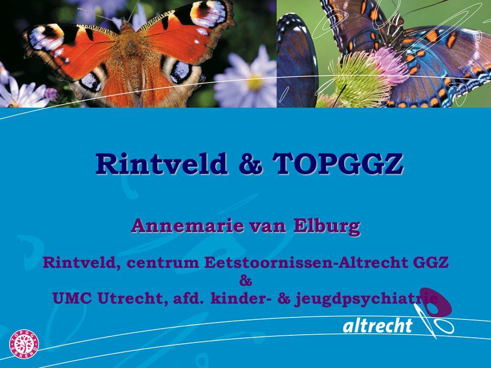 Rintveld & TOPGGZ Annemarie van Elburg Rintveld, centrum Eetstoornissen-Altrecht GGZ & UMC Utrecht, afd. kinder- & jeugdpsychiatrie