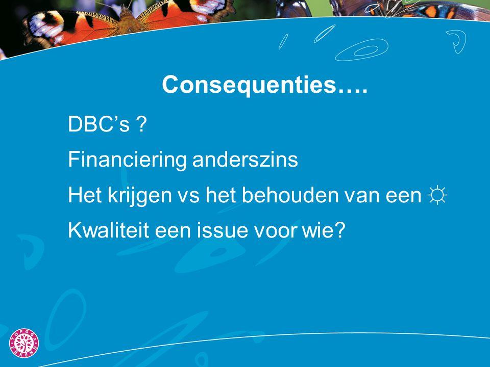 Consequenties…. DBC's ? Financiering anderszins Het krijgen vs het behouden van een ☼ Kwaliteit een issue voor wie?